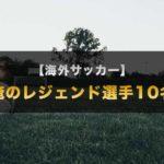 偉大なる海外サッカーのレジェンド10選【オレ流人選】