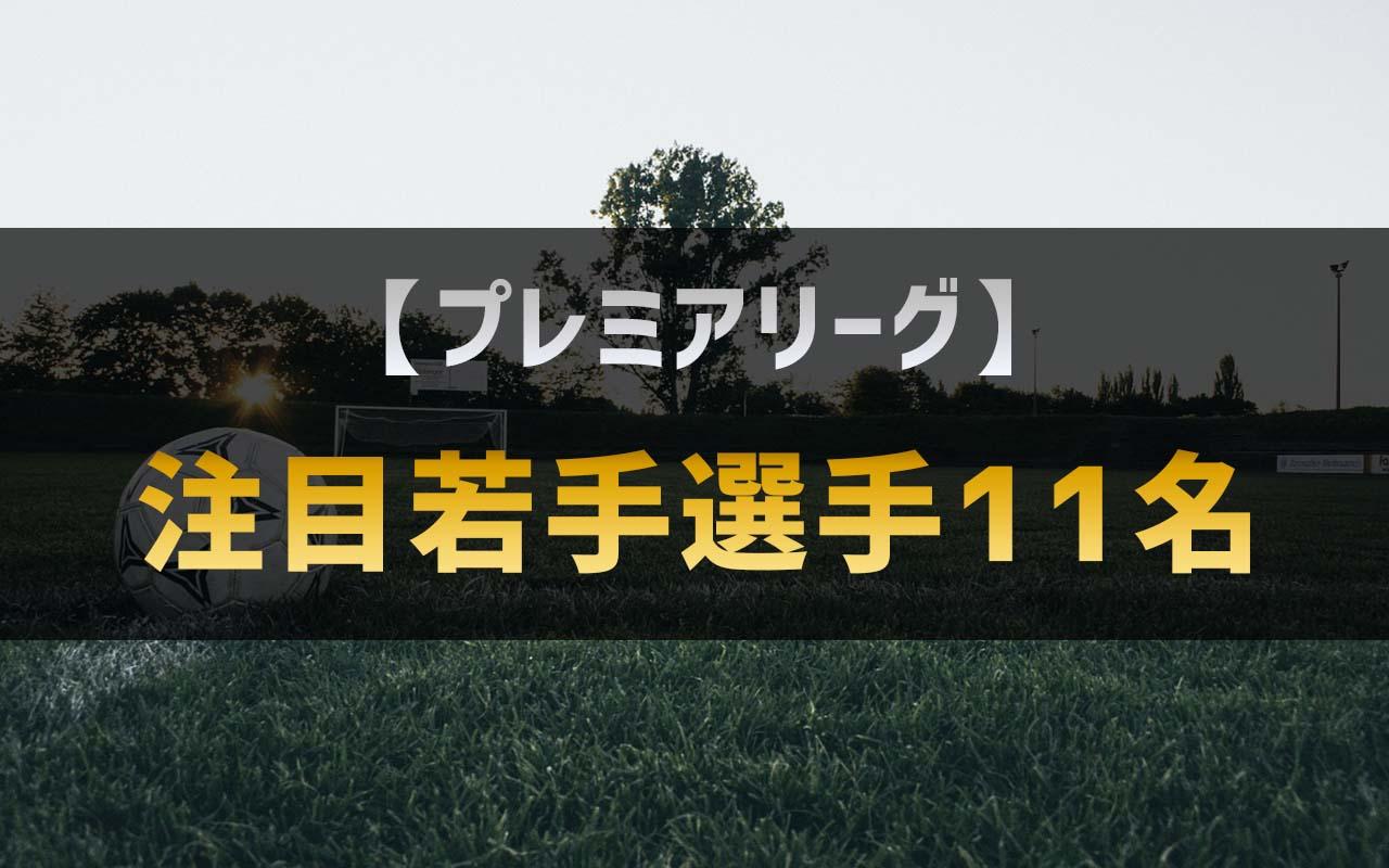 【プレミアリーグ】逸材ばかり!?22歳以下の注目若手選手11名!