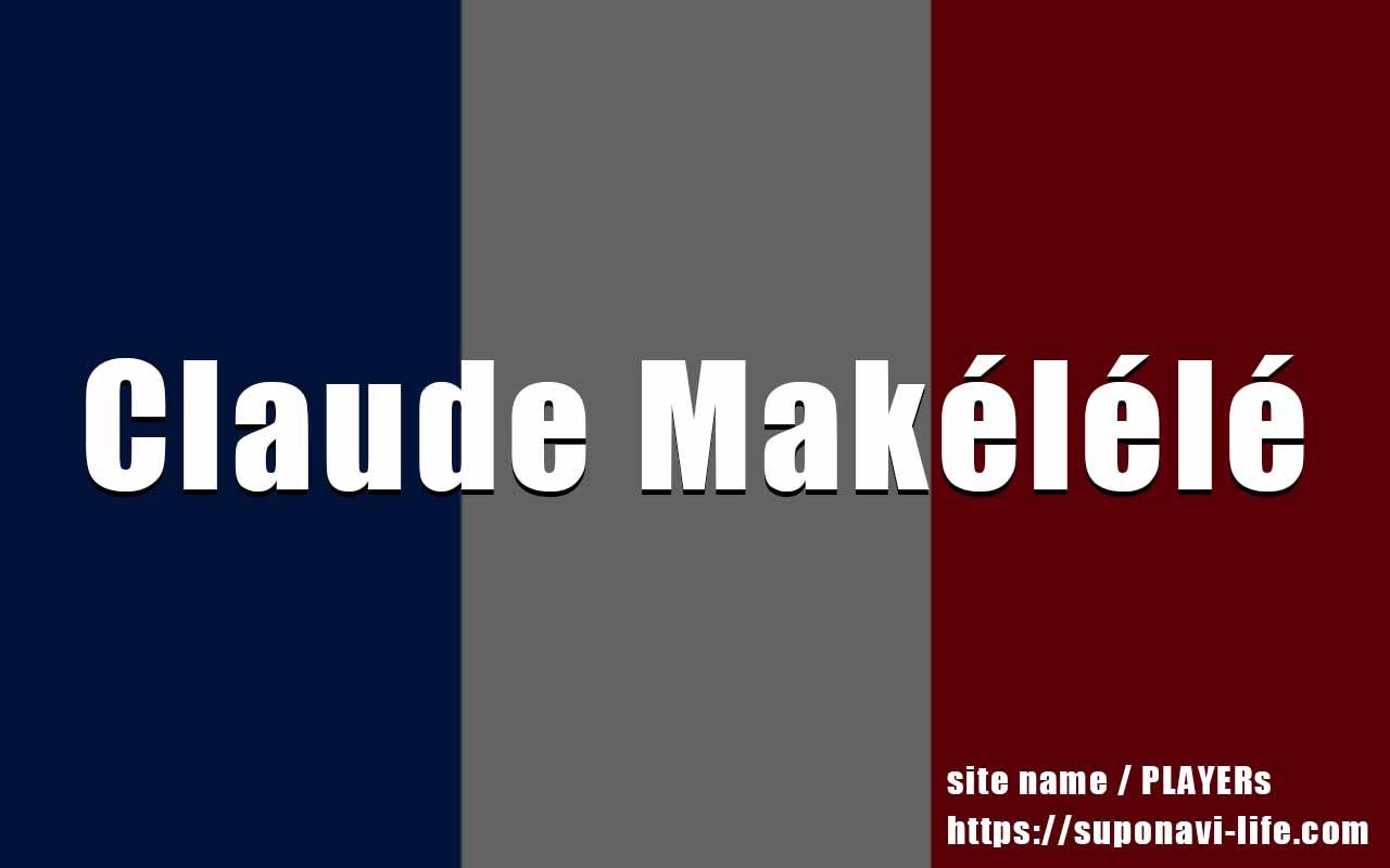 クロード・マケレレってどんな選手だった?全盛期のプレースタイルや現在を紹介